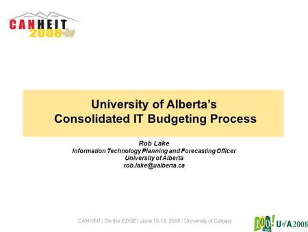 CANHEIT | On the EDGE | June 15-18, 2008 | University of Calgary University of Alberta's Consolidated IT Budgeting Process Rob Lake Information Technology.