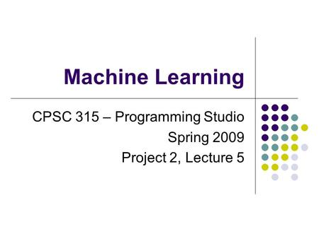 Machine Learning CPSC 315 – Programming Studio Spring 2009 Project 2, Lecture 5.