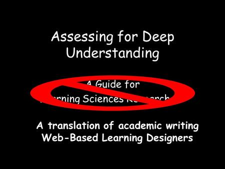 Assessing for Deep Understanding A Guide for Learning Sciences Researchers A translation of academic writing Web-Based Learning Designers.