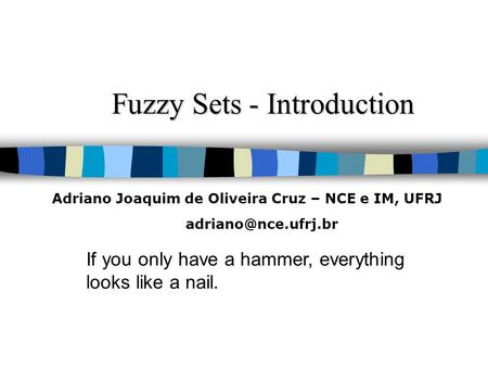 Fuzzy Sets - Introduction If you only have a hammer, everything looks like a nail. Adriano Joaquim de Oliveira Cruz – NCE e IM, UFRJ