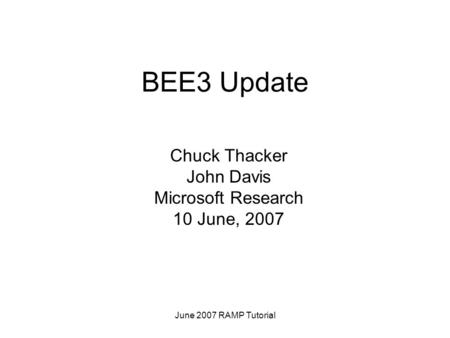 June 2007 RAMP Tutorial BEE3 Update Chuck Thacker John Davis Microsoft Research 10 June, 2007.