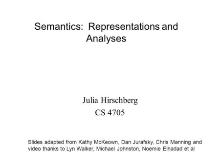 Semantics: Representations and Analyses Slides adapted from Kathy McKeown, Dan Jurafsky, Chris Manning and video thanks to Lyn Walker, Michael Johnston,