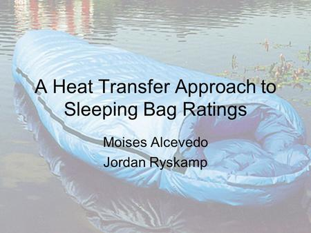 A Heat Transfer Approach to Sleeping Bag Ratings Moises Alcevedo Jordan Ryskamp.
