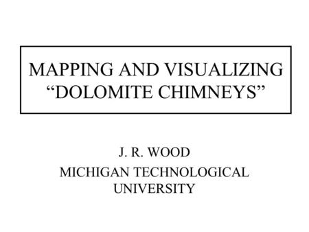 "MAPPING AND VISUALIZING ""DOLOMITE CHIMNEYS"" J. R. WOOD MICHIGAN TECHNOLOGICAL UNIVERSITY."