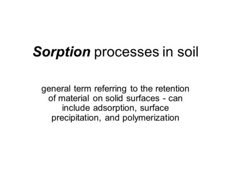 Sorption processes in soil general term referring to the retention of material on solid surfaces - can include adsorption, surface precipitation, and polymerization.