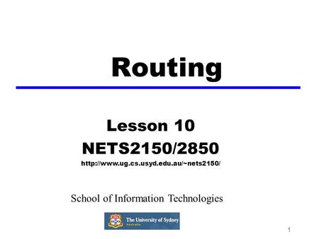 1 Routing Lesson 10 NETS2150/2850  School of Information Technologies.