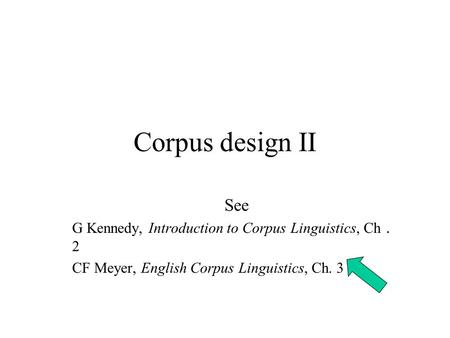Corpus design II See G Kennedy, Introduction to Corpus Linguistics, Ch . 2 CF Meyer, English Corpus Linguistics, Ch. 3.
