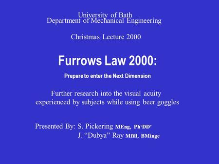 Furrows Law 2000: Prepare to enter the Next Dimension Christmas Lecture 2000 University of Bath Department of Mechanical Engineering Presented By: S. Pickering.