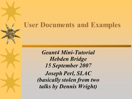14 User Documents and Examples Geant4 Mini-Tutorial Hebden Bridge 15 September 2007 Joseph Perl, SLAC (basically stolen from two talks by Dennis Wright)