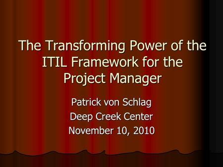 The Transforming Power of the ITIL Framework for the Project Manager Patrick von Schlag Deep Creek Center November 10, 2010.
