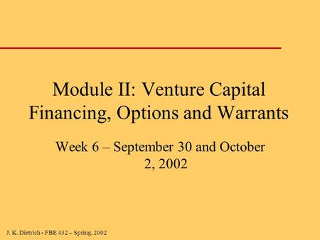 J. K. Dietrich - FBE 432 – Spring, 2002 Module II: Venture Capital Financing, Options and Warrants Week 6 – September 30 and October 2, 2002.