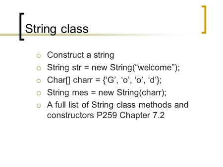 "String class  Construct a string  String str = new String(""welcome"");  Char[] charr = {'G', 'o', 'o', 'd'};  String mes = new String(charr);  A full."