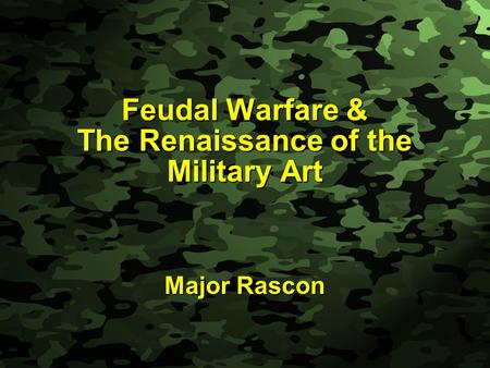 Slide 1 Feudal Warfare & The Renaissance of the Military Art Major Rascon.