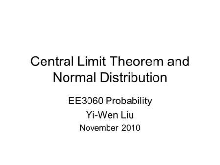 Central Limit Theorem and Normal Distribution EE3060 Probability Yi-Wen Liu November 2010.