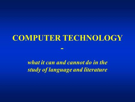 COMPUTER TECHNOLOGY - what it can and cannot do in the study of language and literature.