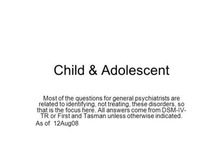 Child & Adolescent Most of the questions for general psychiatrists are related to identifying, not treating, these disorders, so that is the focus here.