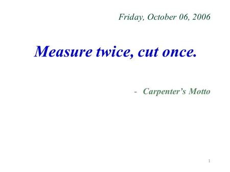 1 Friday, October 06, 2006 Measure twice, cut once. -Carpenter's Motto.