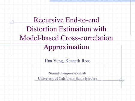 Recursive End-to-end Distortion Estimation with Model-based Cross-correlation Approximation Hua Yang, Kenneth Rose Signal Compression Lab University of.