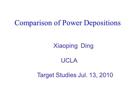 Comparison of Power Depositions Xiaoping Ding UCLA Target Studies Jul. 13, 2010.