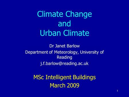 1 Climate Change and Urban Climate Dr Janet Barlow Department of Meteorology, University of Reading MSc Intelligent Buildings.