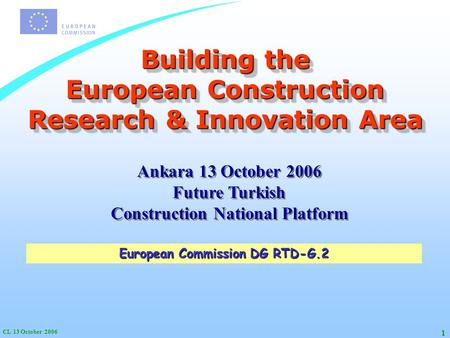 CL 13 October 2006 1 Building the European Construction Research & Innovation Area European Commission DG RTD-G.2 Ankara 13 October 2006 Future Turkish.