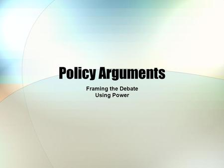 Policy Arguments Framing the Debate Using Power. Analysis of Presentation Did Walter make a persuasive argument? What other information would you have.