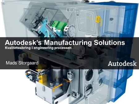 1 Autodesk's Manufacturing Solutions Kvalitetssikring i engineering processen Mads Storgaard.