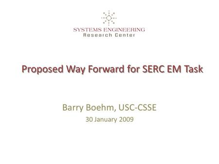 Proposed Way Forward for SERC EM Task Barry Boehm, USC-CSSE 30 January 2009.