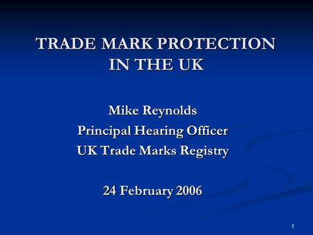 1 TRADE MARK PROTECTION IN THE UK Mike Reynolds Principal Hearing Officer UK Trade Marks Registry 24 February 2006.
