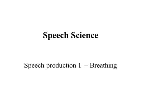 Speech Science Speech production I – Breathing. Topics Energy for speech The physical structures Controlling breathing in speech Homework: a) Kent, Chap.
