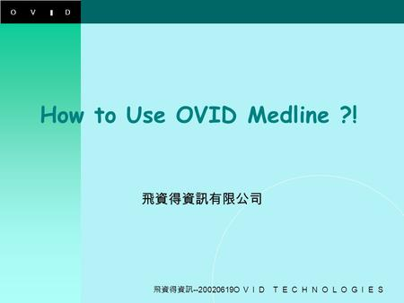 OVID 飛資得資訊 --20020619O V I D T E C H N O L O G I E S How to Use OVID Medline ?! 飛資得資訊有限公司.