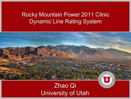 Rocky Mountain Power 2011 Clinic Dynamic Line Rating System Zhao Qi University of Utah.