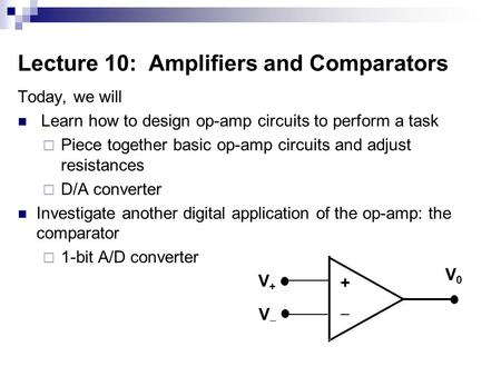 Lecture 10: Amplifiers and Comparators Today, we will Learn how to design op-amp circuits to perform a task  Piece together basic op-amp circuits and.