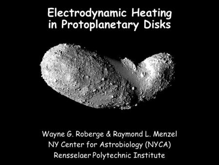 Wayne G. Roberge & Raymond L. Menzel NY Center for Astrobiology (NYCA) Rensselaer Polytechnic Institute Electrodynamic Heating in Protoplanetary Disks.
