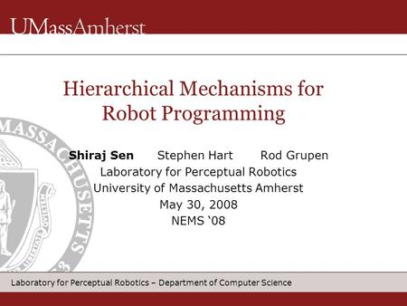 Laboratory for Perceptual Robotics – Department of Computer Science Hierarchical Mechanisms for Robot Programming Shiraj Sen Stephen Hart Rod Grupen Laboratory.