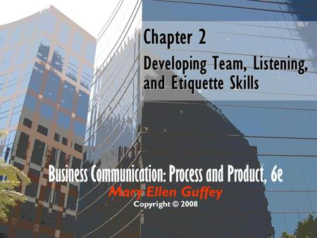 Business Communication: Process and Product, 6e Mary Ellen Guffey Copyright © 2008 Chapter 2 Developing Team, Listening, and Etiquette Skills.