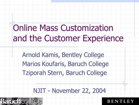 Online Mass Customization and the Customer Experience Arnold Kamis, Bentley College Marios Koufaris, Baruch College Tziporah Stern, Baruch College NJIT.