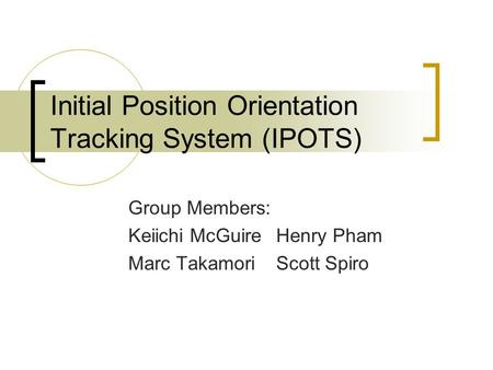 Initial Position Orientation Tracking System (IPOTS) Group Members: Keiichi McGuireHenry Pham Marc TakamoriScott Spiro.