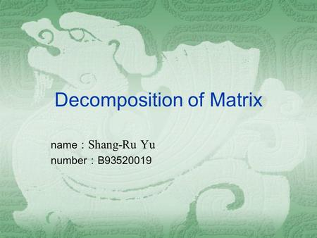 Decomposition of Matrix name : Shang-Ru Yu number : B93520019.