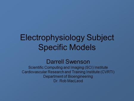 Electrophysiology Subject Specific Models Darrell Swenson Scientific Computing and Imaging (SCI) Institute Cardiovascular Research and Training Institute.