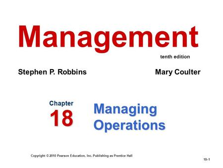 Copyright © 2010 Pearson Education, Inc. Publishing as Prentice Hall 18–1 Managing Operations Chapter 18 Management Stephen P. Robbins Mary Coulter tenth.
