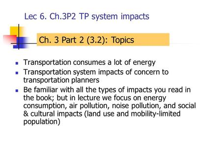 Lec 6. Ch.3P2 TP system impacts Transportation consumes a lot of energy Transportation system impacts of concern to transportation planners Be familiar.