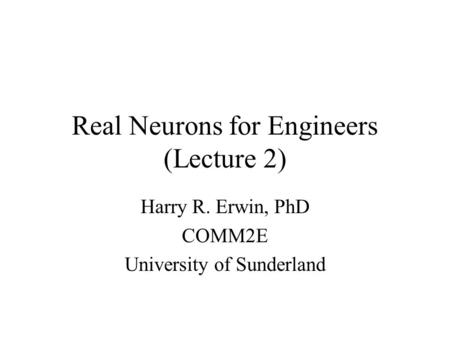 Real Neurons for Engineers (Lecture 2) Harry R. Erwin, PhD COMM2E University of Sunderland.