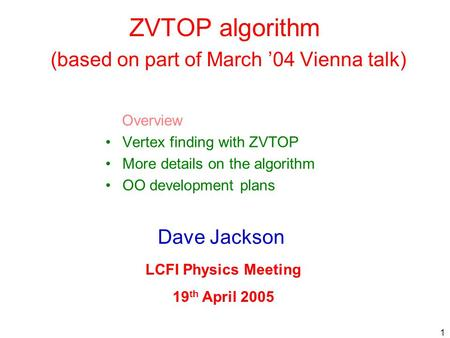 1 ZVTOP algorithm (based on part of March '04 Vienna talk) Overview Vertex finding with ZVTOP More details on the algorithm OO development plans Dave Jackson.