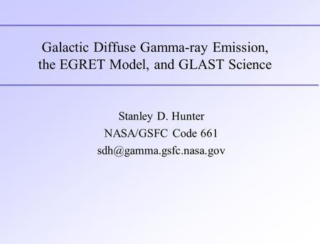 Galactic Diffuse Gamma-ray Emission, the EGRET Model, and GLAST Science Stanley D. Hunter NASA/GSFC Code 661