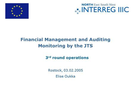 Financial Management and Auditing Monitoring by the JTS 3 rd round operations Rostock, 03.02.2005 Elise Oukka.