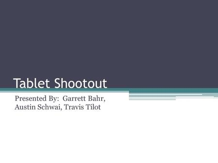 Tablet Shootout Presented By: Garrett Bahr, Austin Schwai, Travis Tilot.