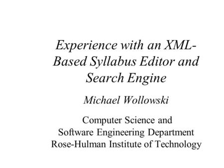 Experience with an XML- Based Syllabus Editor and Search Engine Michael Wollowski Computer Science and Software Engineering Department Rose-Hulman Institute.