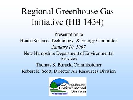 Regional Greenhouse Gas Initiative (HB 1434) Presentation to House Science, Technology, & Energy Committee January 10, 2007 New Hampshire Department of.