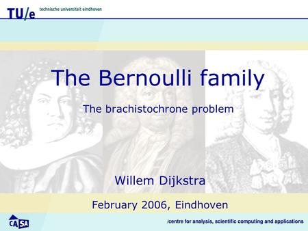 The Bernoulli family The brachistochrone problem Willem Dijkstra February 2006, Eindhoven.